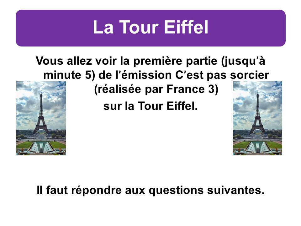 La Tour Eiffel Vous allez voir la première partie (jusqu ' à minute 5) de l ' émission C ' est pas sorcier (réalisée par France 3) sur la Tour Eiffel.