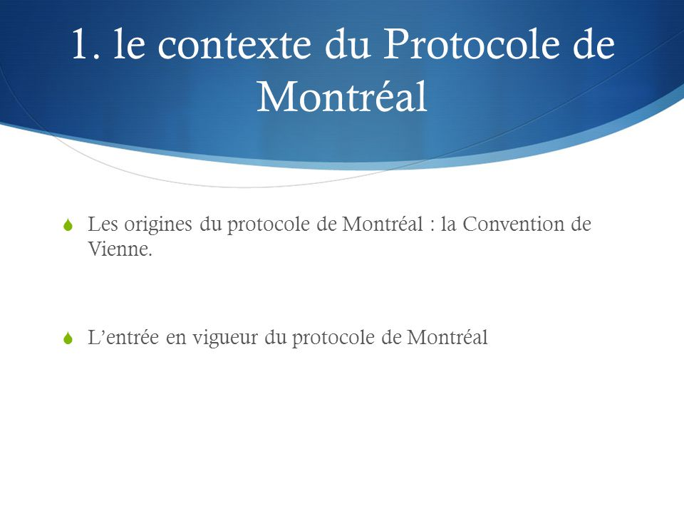 1. le contexte du Protocole de Montréal  Les origines du protocole de Montréal : la Convention de Vienne.  L'entrée en vigueur du protocole de Montr