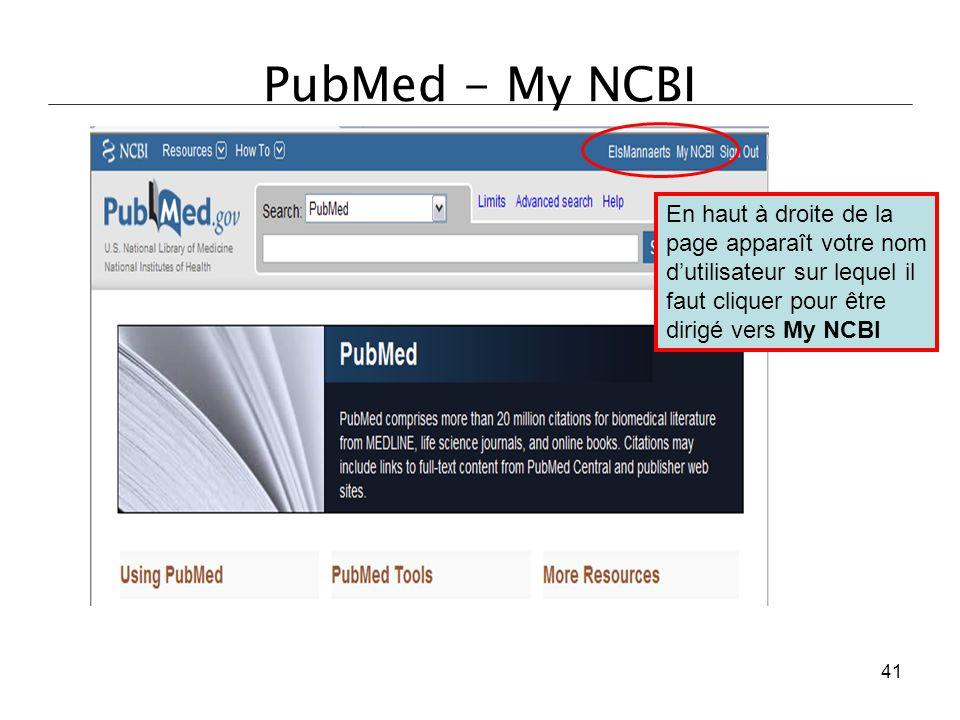 PubMed - My NCBI En haut à droite de la page apparaît votre nom d'utilisateur sur lequel il faut cliquer pour être dirigé vers My NCBI 41