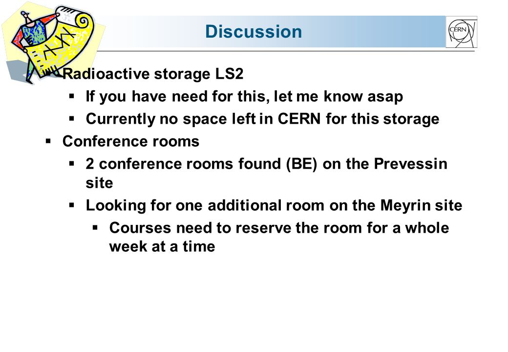 Discussion  Radioactive storage LS2  If you have need for this, let me know asap  Currently no space left in CERN for this storage  Conference rooms  2 conference rooms found (BE) on the Prevessin site  Looking for one additional room on the Meyrin site  Courses need to reserve the room for a whole week at a time