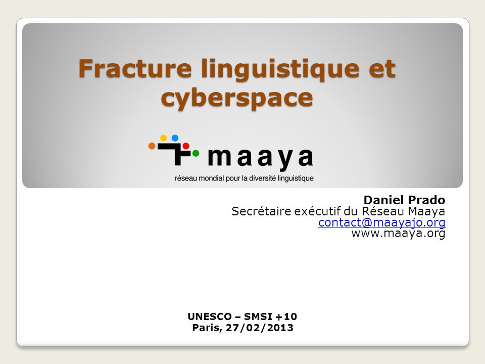 Fracture linguistique et cyberspace Daniel Prado Secrétaire exécutif du Réseau Maaya contact@maayajo.org www.maaya.org UNESCO – SMSI +10 Paris, 27/02/2013