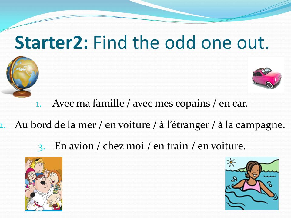 Starter2: Find the odd one out.1. Avec ma famille / avec mes copains / en car.
