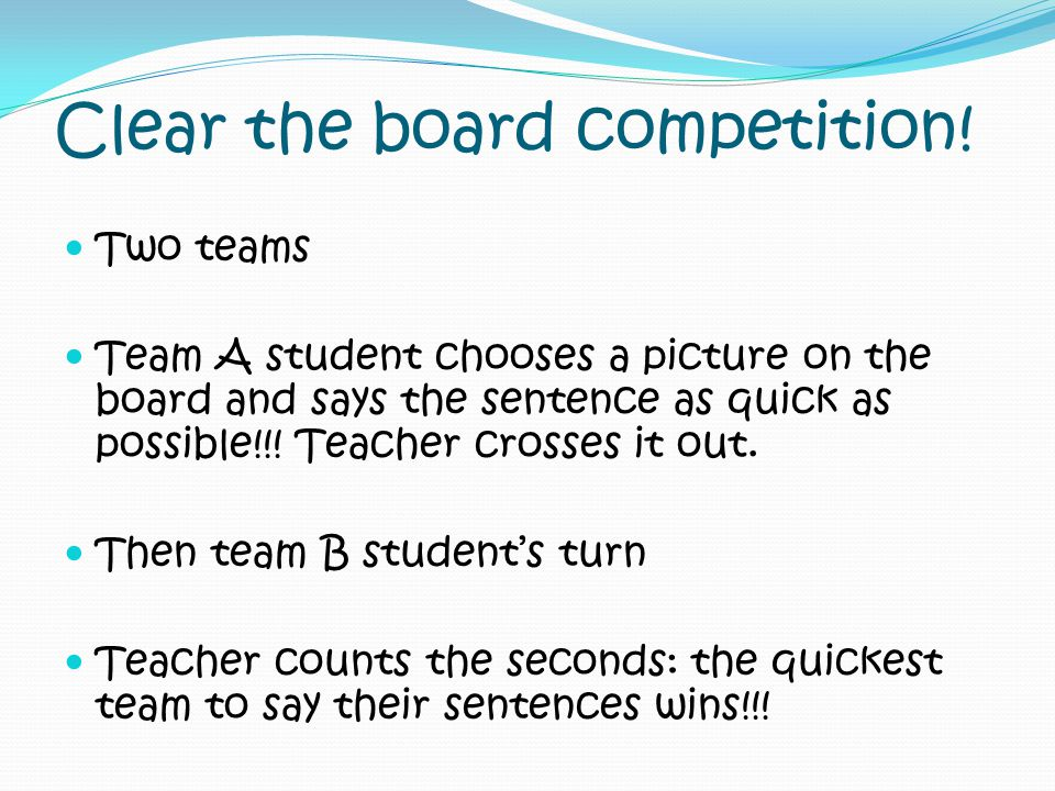 Clear the board competition! Two teams Team A student chooses a picture on the board and says the sentence as quick as possible!!! Teacher crosses it