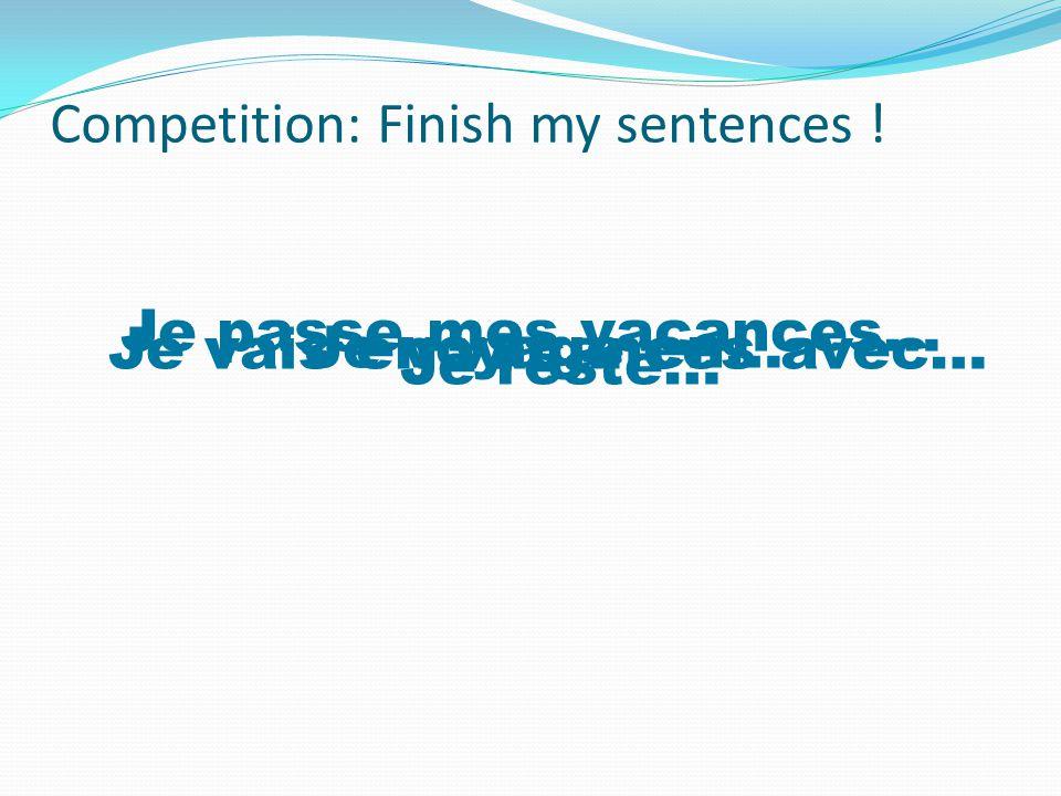 Competition: Finish my sentences ! Je passe mes vacances… Je voyage en… Je vais en vacances avec… Je reste…