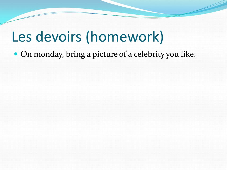 Les devoirs (homework) On monday, bring a picture of a celebrity you like.