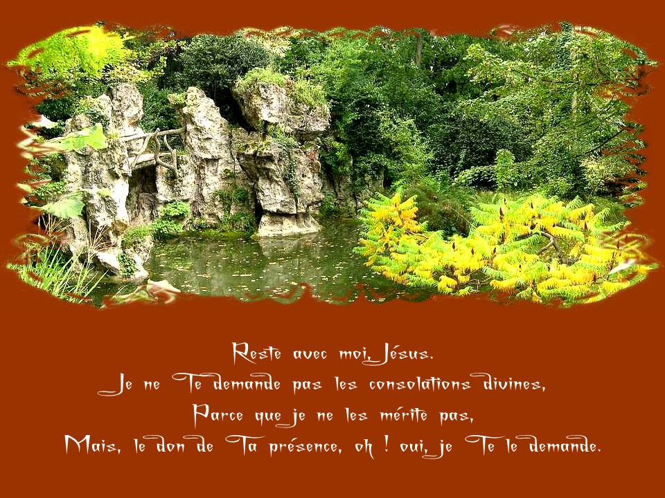 Reste avec moi, Seigneur, Parce qu'à l'heure de la mort je veux rester uni à Toi, Sinon par la communion, Du moins par la grâce et l'amour.