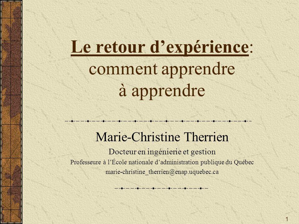 1 Le retour d'expérience: comment apprendre à apprendre Marie-Christine Therrien Docteur en ingénierie et gestion Professeure à l'École nationale d'ad