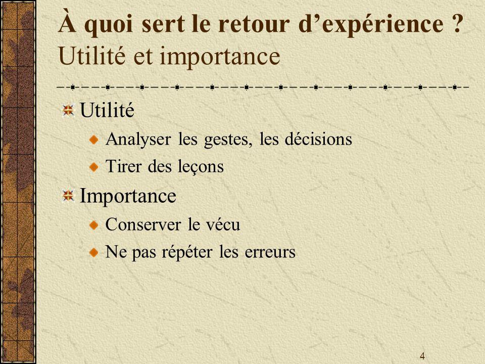 4 À quoi sert le retour d'expérience ? Utilité et importance Utilité Analyser les gestes, les décisions Tirer des leçons Importance Conserver le vécu