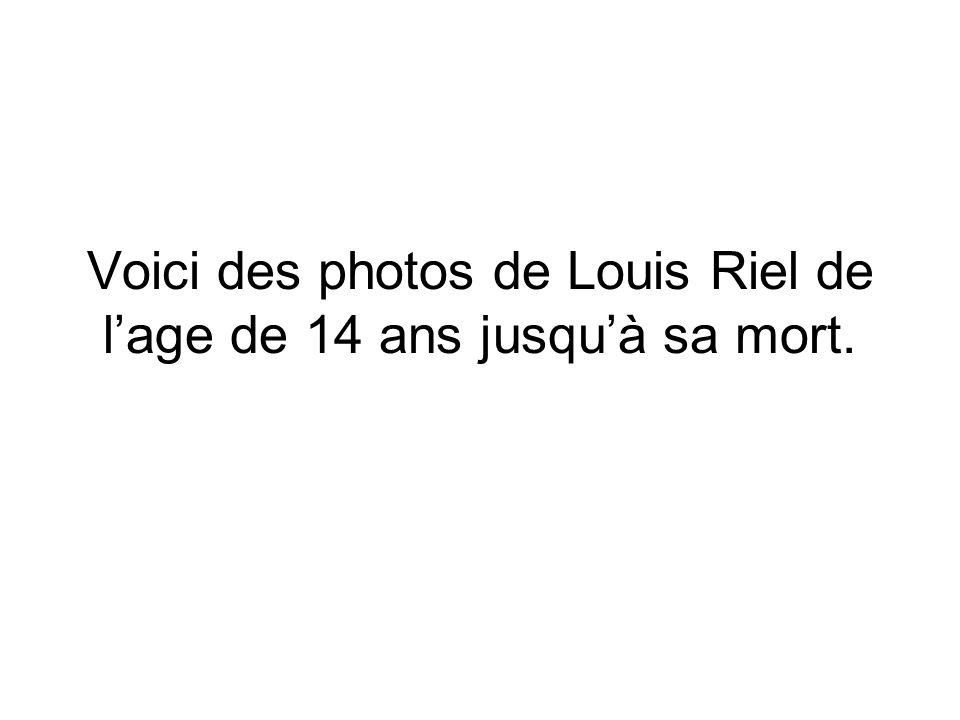 Voici des photos de Louis Riel de l'age de 14 ans jusqu'à sa mort.