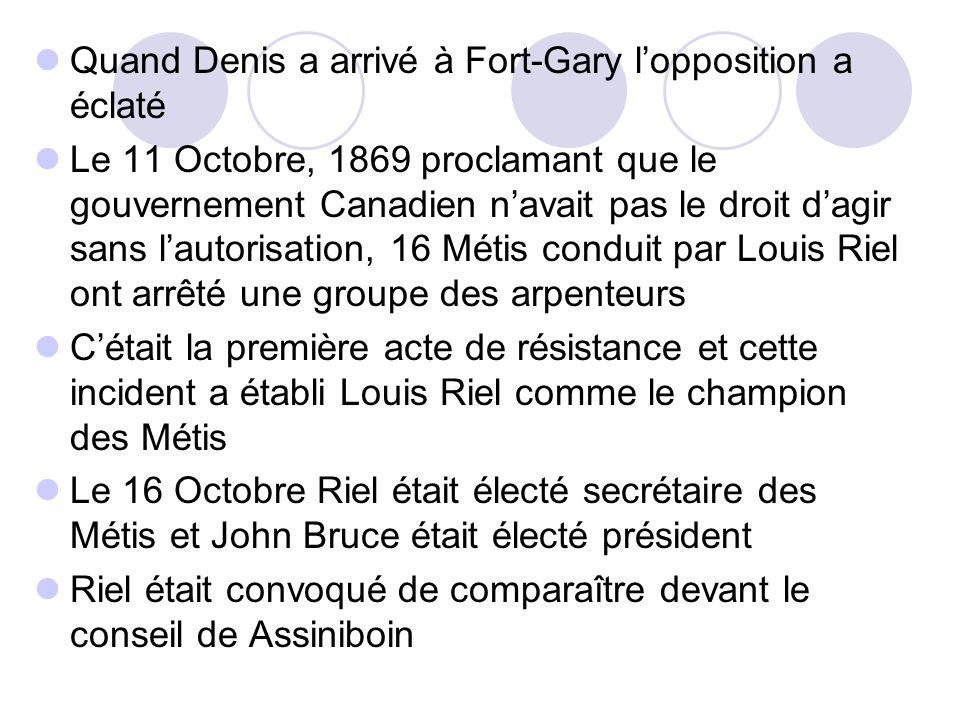 Quand Denis a arrivé à Fort-Gary l'opposition a éclaté Le 11 Octobre, 1869 proclamant que le gouvernement Canadien n'avait pas le droit d'agir sans l'