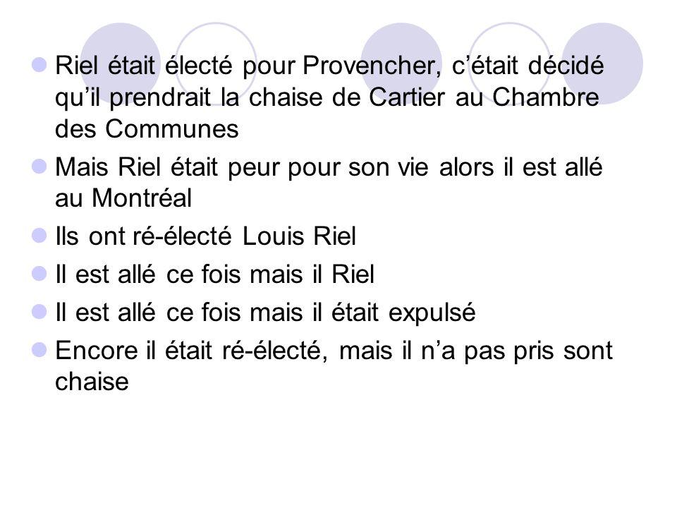 Riel était électé pour Provencher, c'était décidé qu'il prendrait la chaise de Cartier au Chambre des Communes Mais Riel était peur pour son vie alors