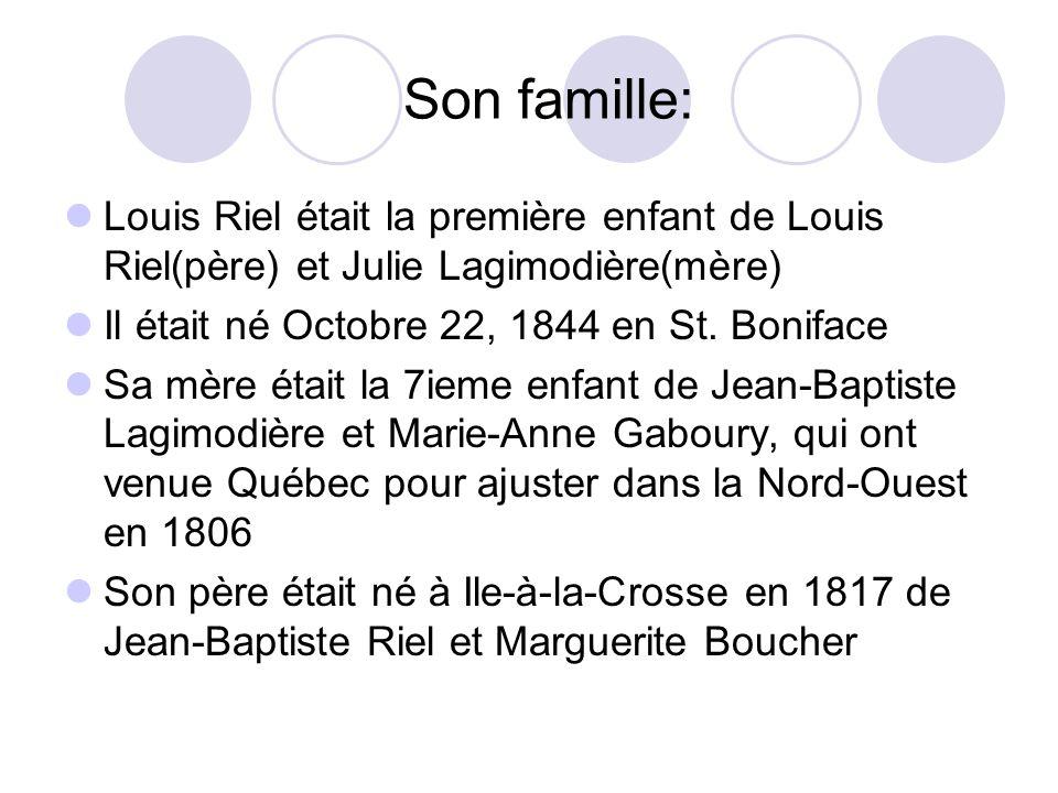 Son famille: Louis Riel était la première enfant de Louis Riel(père) et Julie Lagimodière(mère) Il était né Octobre 22, 1844 en St. Boniface Sa mère é