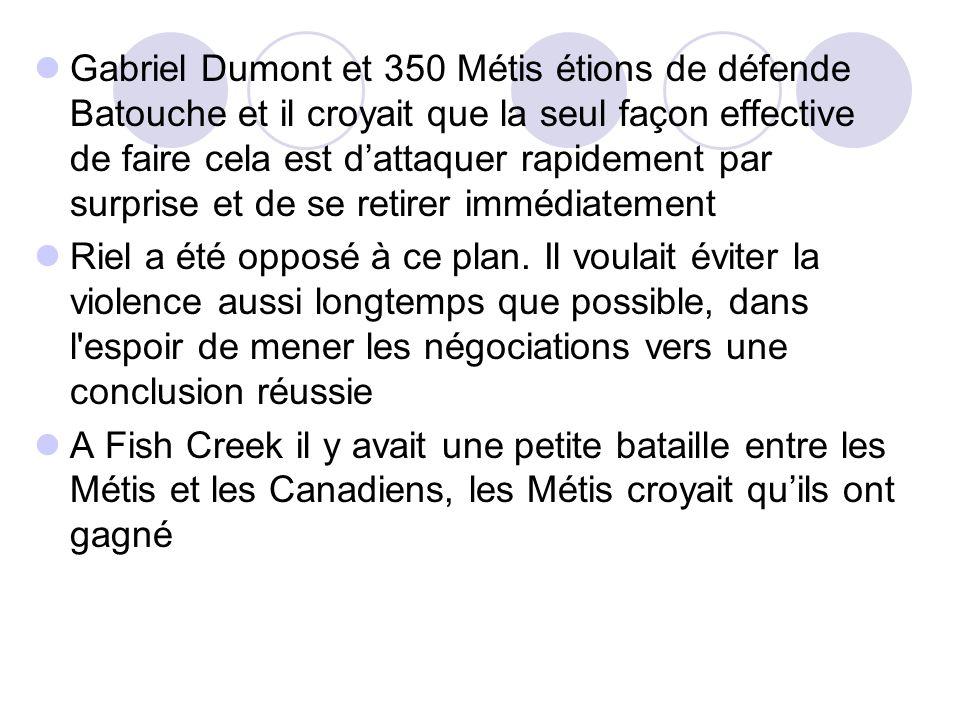 Gabriel Dumont et 350 Métis étions de défende Batouche et il croyait que la seul façon effective de faire cela est d'attaquer rapidement par surprise