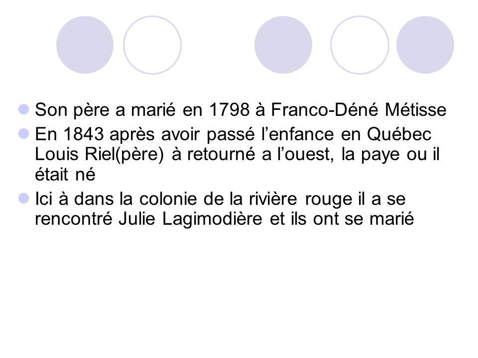 Son père a marié en 1798 à Franco-Déné Métisse En 1843 après avoir passé l'enfance en Québec Louis Riel(père) à retourné a l'ouest, la paye ou il étai
