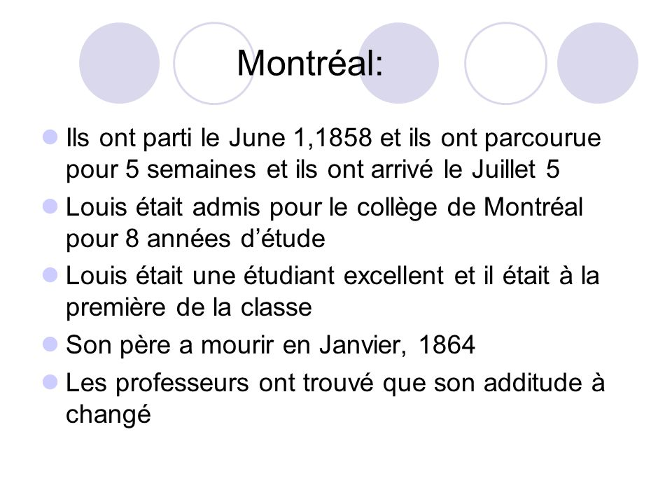 Montréal: Ils ont parti le June 1,1858 et ils ont parcourue pour 5 semaines et ils ont arrivé le Juillet 5 Louis était admis pour le collège de Montré