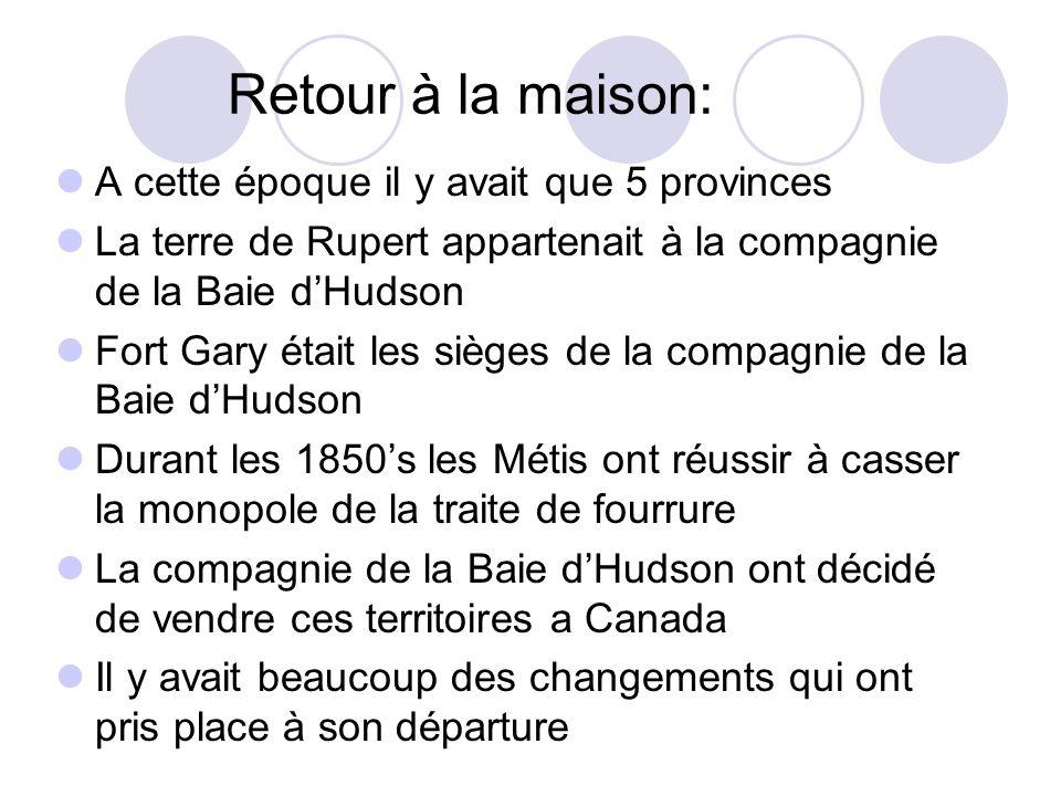 Retour à la maison: A cette époque il y avait que 5 provinces La terre de Rupert appartenait à la compagnie de la Baie d'Hudson Fort Gary était les si