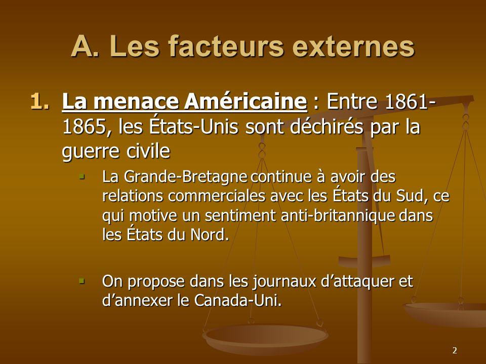 3 2.La volonté de désengagement de la Grande-Bretagne :  L'Angleterre tente se désengager de la défense de ses colonies nord-américaines 2.La fin de la réciprocité :  en 1865, les É-U annoncent la révocation du Traité de réciprocité qui garanti la libre circulation des matières première entre eux et les colonies de l'Amérique du Nord britannique.