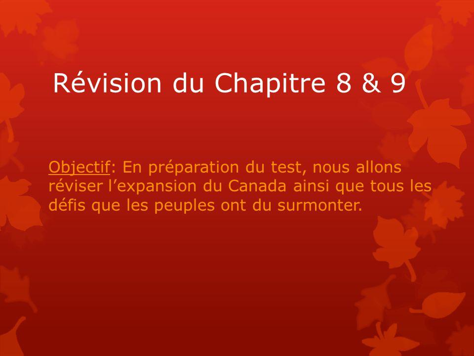 Révision du Chapitre 8 & 9 Objectif: En préparation du test, nous allons réviser l'expansion du Canada ainsi que tous les défis que les peuples ont du surmonter.