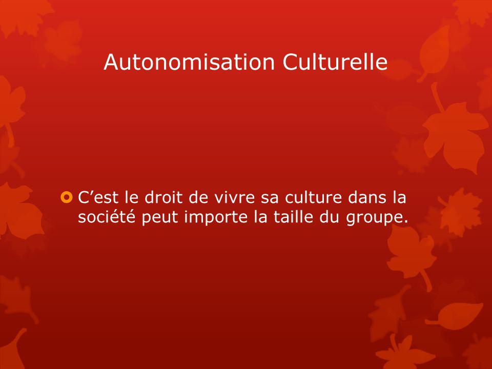 Autonomisation Culturelle  C'est le droit de vivre sa culture dans la société peut importe la taille du groupe.