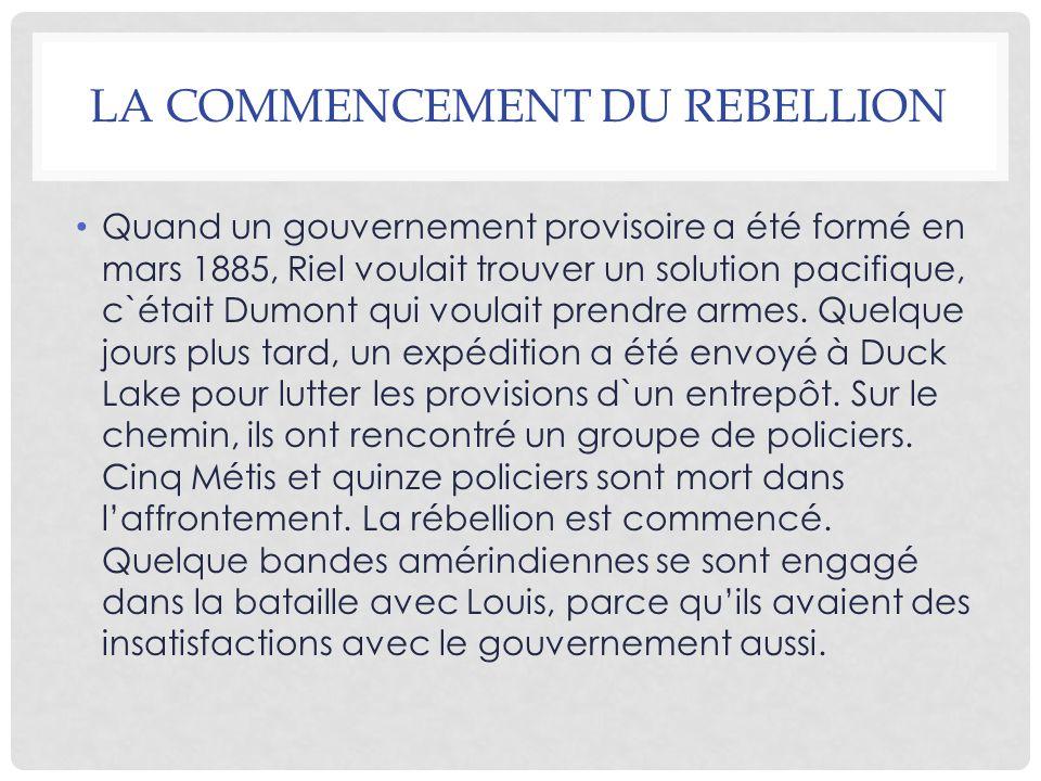 LA COMMENCEMENT DU REBELLION Quand un gouvernement provisoire a été formé en mars 1885, Riel voulait trouver un solution pacifique, c`était Dumont qui voulait prendre armes.