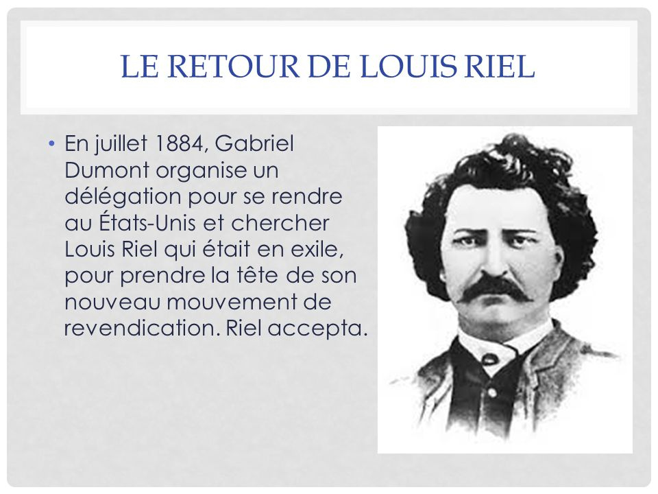 LE RETOUR DE LOUIS RIEL En juillet 1884, Gabriel Dumont organise un délégation pour se rendre au États-Unis et chercher Louis Riel qui était en exile,