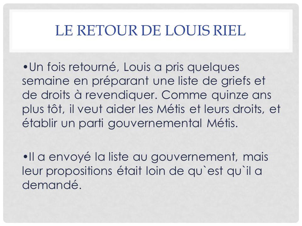 LE RETOUR DE LOUIS RIEL Un fois retourné, Louis a pris quelques semaine en préparant une liste de griefs et de droits à revendiquer. Comme quinze ans