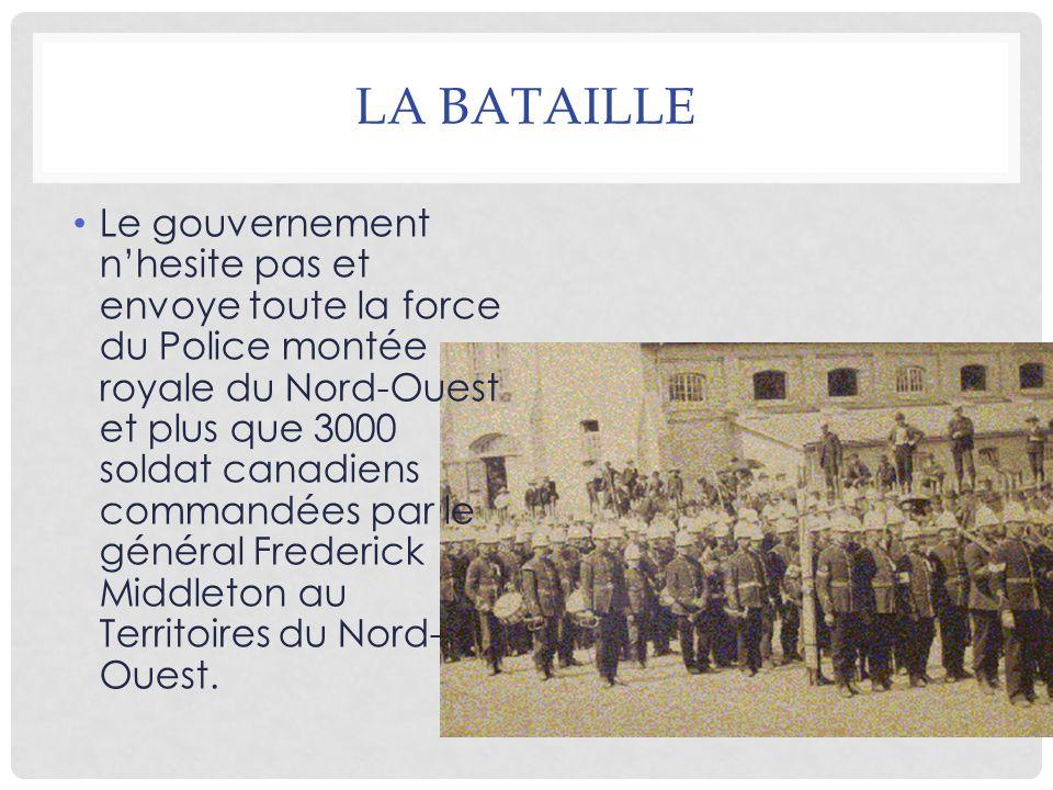 LA BATAILLE Le gouvernement n'hesite pas et envoye toute la force du Police montée royale du Nord-Ouest et plus que 3000 soldat canadiens commandées par le général Frederick Middleton au Territoires du Nord- Ouest.