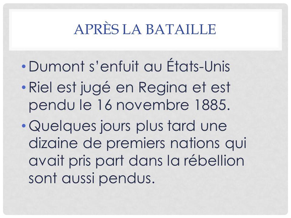 APRÈS LA BATAILLE Dumont s'enfuit au États-Unis Riel est jugé en Regina et est pendu le 16 novembre 1885.