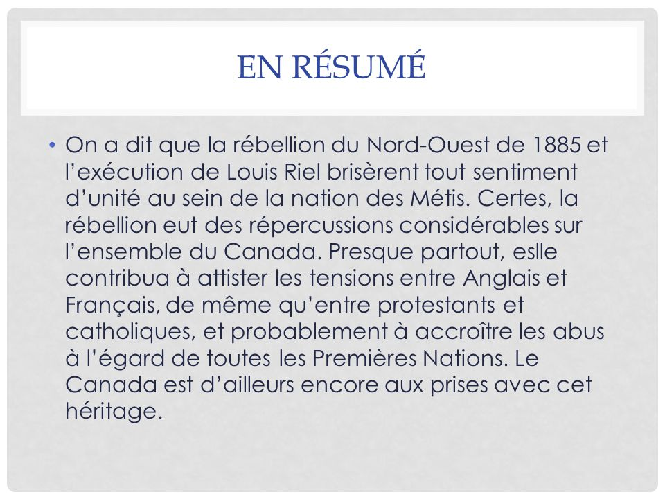 EN RÉSUMÉ On a dit que la rébellion du Nord-Ouest de 1885 et l'exécution de Louis Riel brisèrent tout sentiment d'unité au sein de la nation des Métis