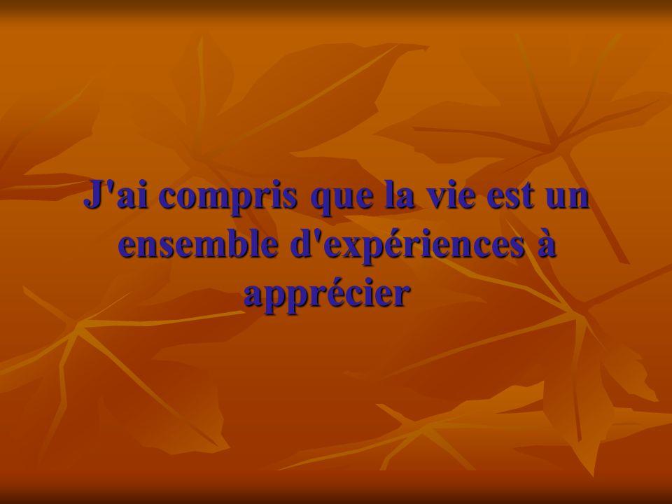 J'ai compris que la vie est un ensemble d'expériences à apprécier J'ai compris que la vie est un ensemble d'expériences à apprécier