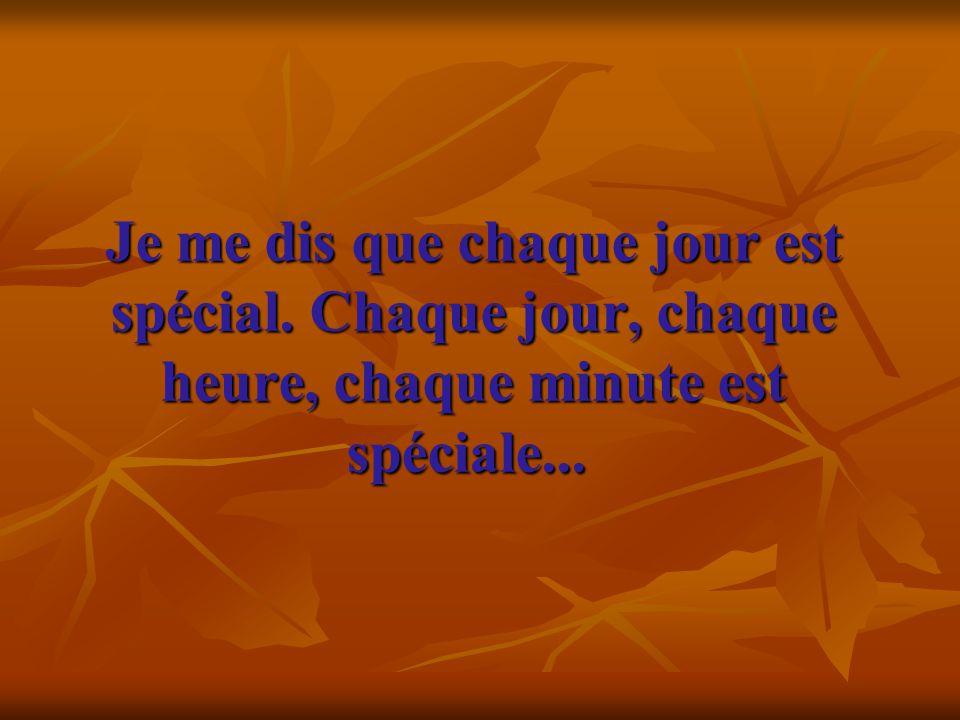 Je me dis que chaque jour est spécial. Chaque jour, chaque heure, chaque minute est spéciale... Je me dis que chaque jour est spécial. Chaque jour, ch