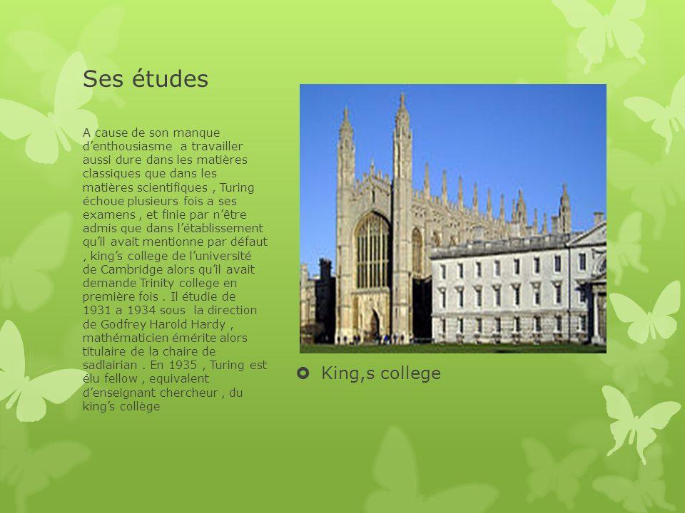 Ses études  King,s college A cause de son manque d'enthousiasme a travailler aussi dure dans les matières classiques que dans les matières scientifiques, Turing échoue plusieurs fois a ses examens, et finie par n'être admis que dans l'établissement qu'il avait mentionne par défaut, king's college de l'université de Cambridge alors qu'il avait demande Trinity college en première fois.