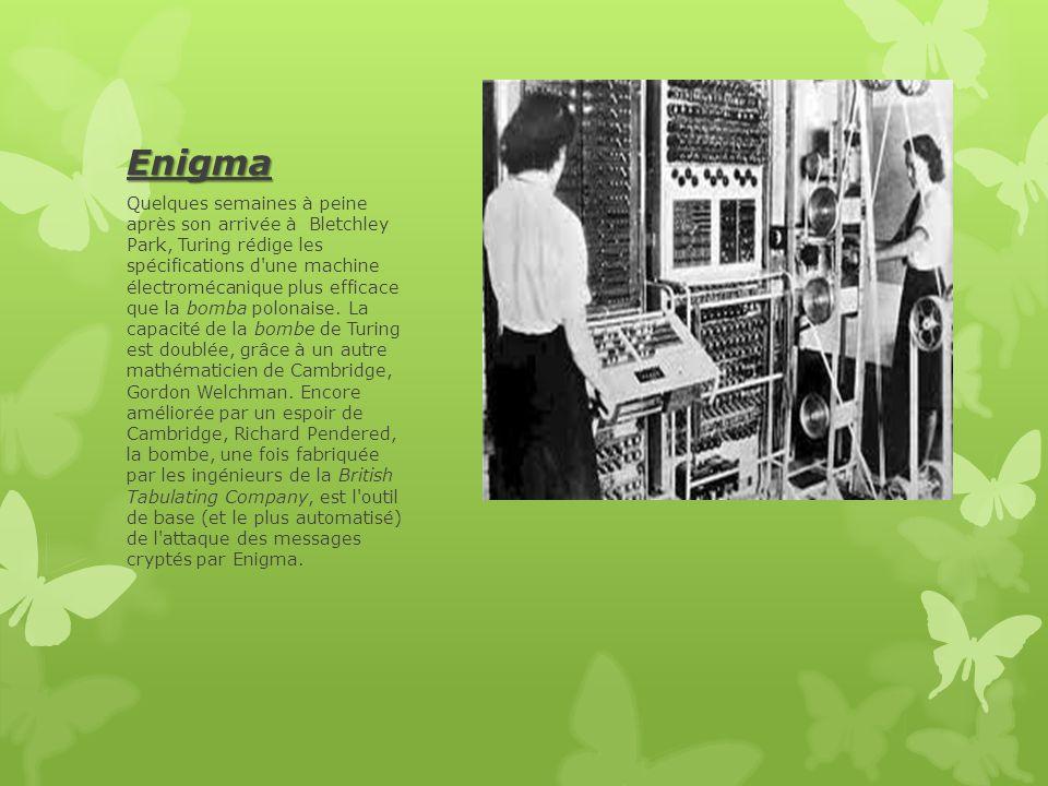 Enigma Quelques semaines à peine après son arrivée à Bletchley Park, Turing rédige les spécifications d une machine électromécanique plus efficace que la bomba polonaise.