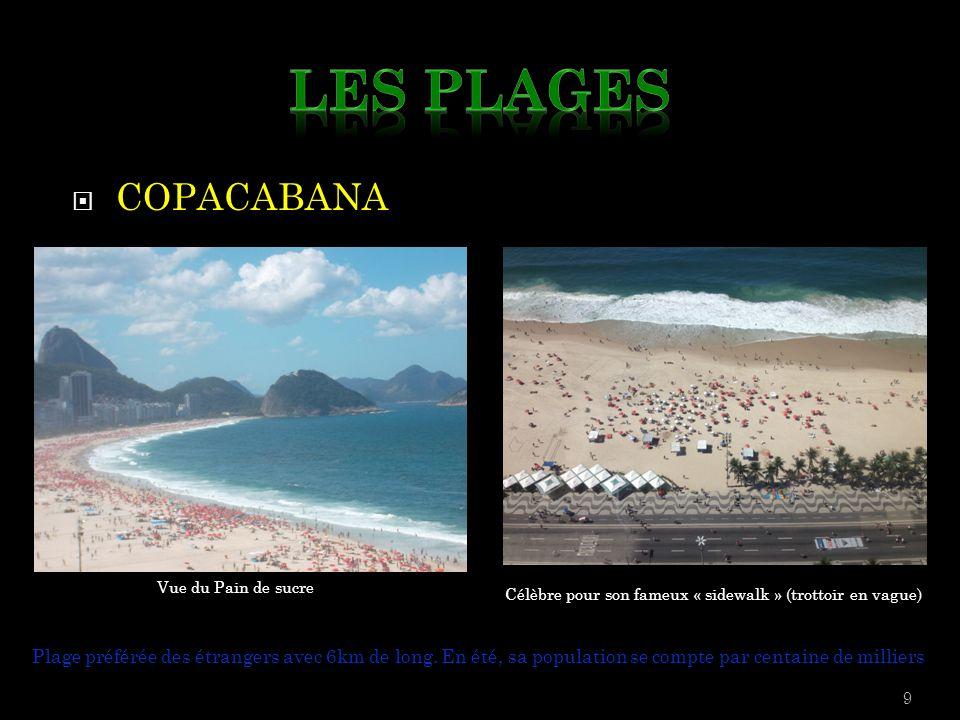  COPACABANA 9 Plage préférée des étrangers avec 6km de long. En été, sa population se compte par centaine de milliers Vue du Pain de sucre Célèbre po
