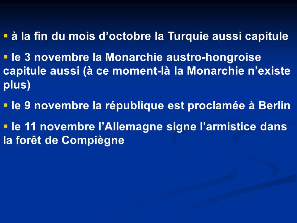  à la fin du mois d'octobre la Turquie aussi capitule  le 3 novembre la Monarchie austro-hongroise capitule aussi (à ce moment-là la Monarchie n'existe plus)  le 9 novembre la république est proclamée à Berlin  le 11 novembre l'Allemagne signe l'armistice dans la forêt de Compiègne