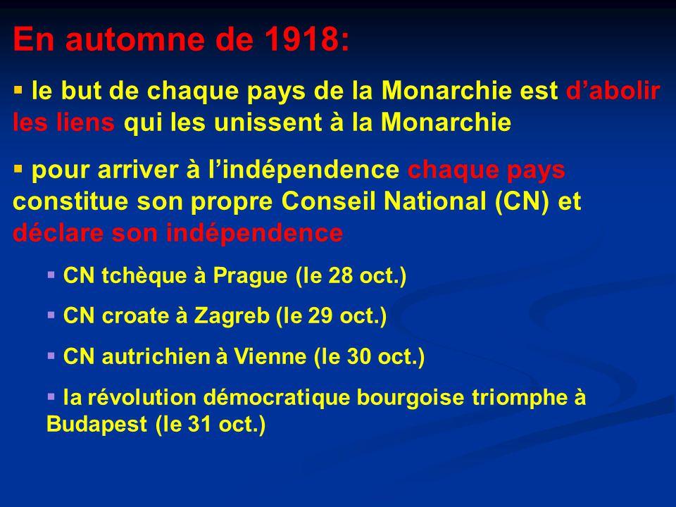 En automne de 1918:  le but de chaque pays de la Monarchie est d'abolir les liens qui les unissent à la Monarchie  pour arriver à l'indépendence chaque pays constitue son propre Conseil National (CN) et déclare son indépendence  CN tchèque à Prague (le 28 oct.)  CN croate à Zagreb (le 29 oct.)  CN autrichien à Vienne (le 30 oct.)  la révolution démocratique bourgoise triomphe à Budapest (le 31 oct.)