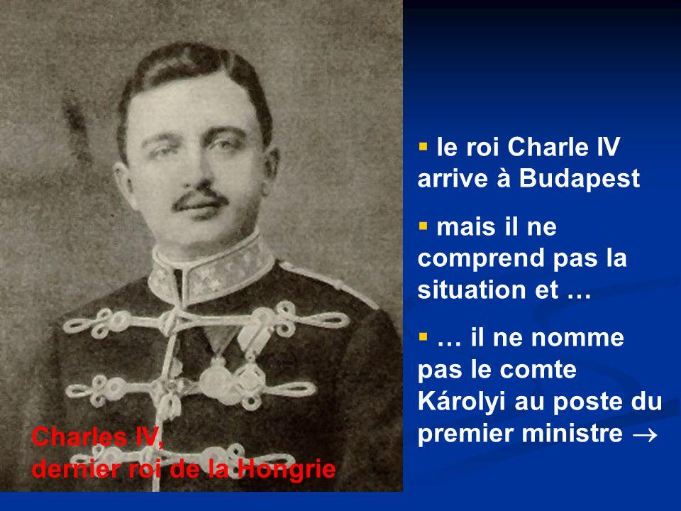  le roi Charle IV arrive à Budapest  mais il ne comprend pas la situation et …  … il ne nomme pas le comte Károlyi au poste du premier ministre  Charles IV, dernier roi de la Hongrie