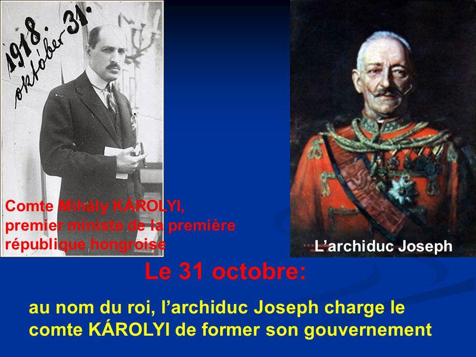 Le 31 octobre: au nom du roi, l'archiduc Joseph charge le comte KÁROLYI de former son gouvernement Comte Mihály KÁROLYI, premier ministe de la première république hongroise L'archiduc Joseph