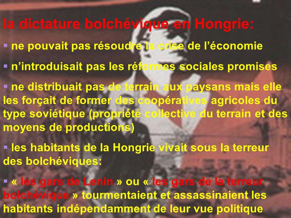 la dictature bolchévique en Hongrie:  ne pouvait pas résoudre la crise de l'économie  n'introduisait pas les réformes sociales promises  ne distribuait pas de terrain aux paysans mais elle les forçait de former des coopératives agricoles du type soviétique (propriété collective du terrain et des moyens de productions)  les habitants de la Hongrie vivait sous la terreur des bolchéviques:  « les gars de Lenin » ou « les gars de la terreur bolchévique » tourmentaient et assassinaient les habitants indépendamment de leur vue politique