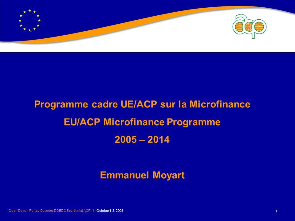 Programme cadre UE/ACP sur la Microfinance EU/ACP Microfinance Programme 2005 – 2014 Emmanuel Moyart 1 Open Days – Portes Ouvertes DDEDC Secrétariat ACP -11 Octobre 1-3, 2008