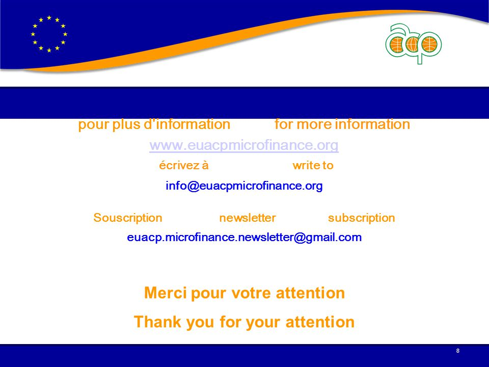 pour plus d information for more information www.euacpmicrofinance.org écrivez à write to info@euacpmicrofinance.org Souscription newsletter subscription euacp.microfinance.newsletter@gmail.com Merci pour votre attention Thank you for your attention 8