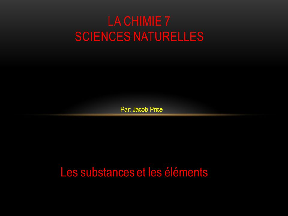 Par: Jacob Price LA CHIMIE 7 SCIENCES NATURELLES Les substances et les éléments