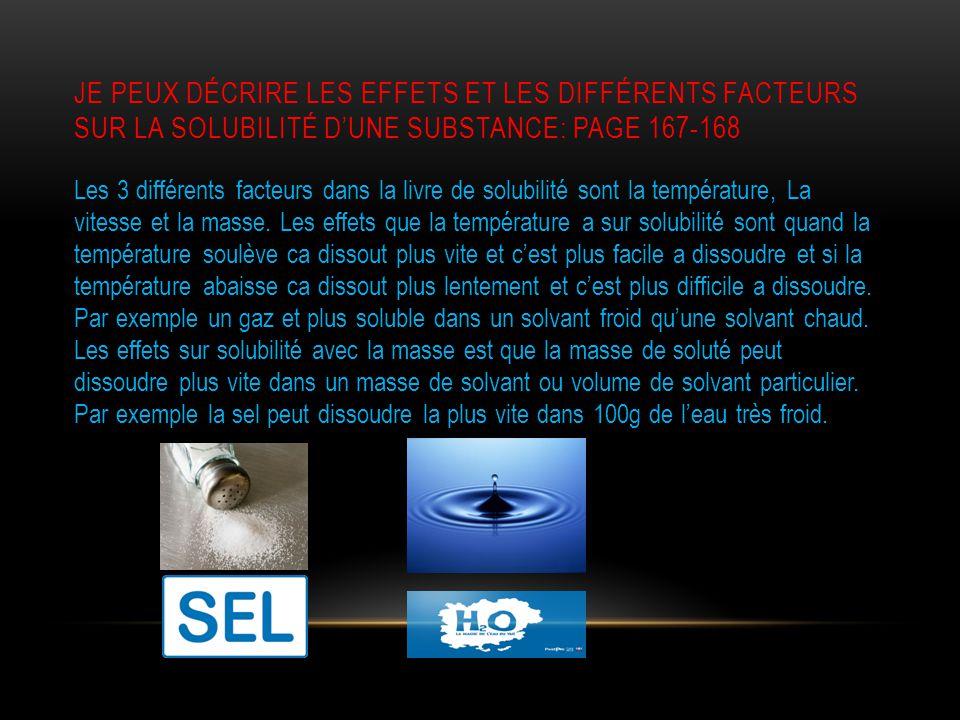 JE PEUX DÉCRIRE LES EFFETS ET LES DIFFÉRENTS FACTEURS SUR LA SOLUBILITÉ D'UNE SUBSTANCE: PAGE 167-168 Les 3 différents facteurs dans la livre de solubilité sont la température, La vitesse et la masse.