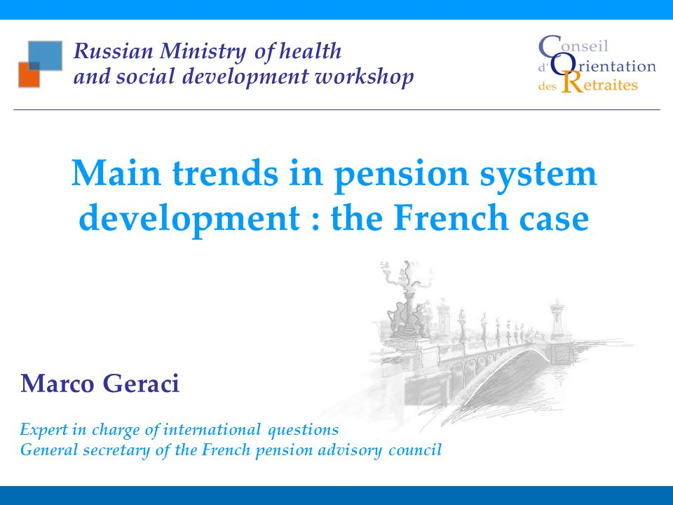 Main trends in pension system development : the French case Russian Ministry of health and social development workshop – November, 1st 2011 1 Marco Geraci Expert in charge of international questions General secretary of the French pension advisory council Main trends in pension system development : the French case Russian Ministry of health and social development workshop