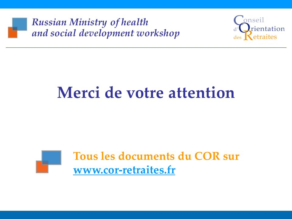 Main trends in pension system development : the French case Russian Ministry of health and social development workshop – November, 1st 2011 20 Merci de votre attention Tous les documents du COR sur www.cor-retraites.fr Russian Ministry of health and social development workshop