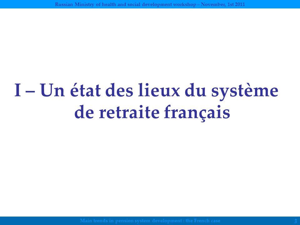 Main trends in pension system development : the French case Russian Ministry of health and social development workshop – November, 1st 2011 3 I – Un état des lieux du système de retraite français