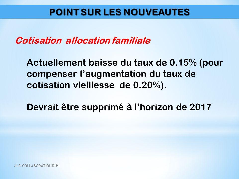 POINT SUR LES NOUVEAUTES Cotisation allocation familiale Actuellement baisse du taux de 0.15% (pour compenser l'augmentation du taux de cotisation vie