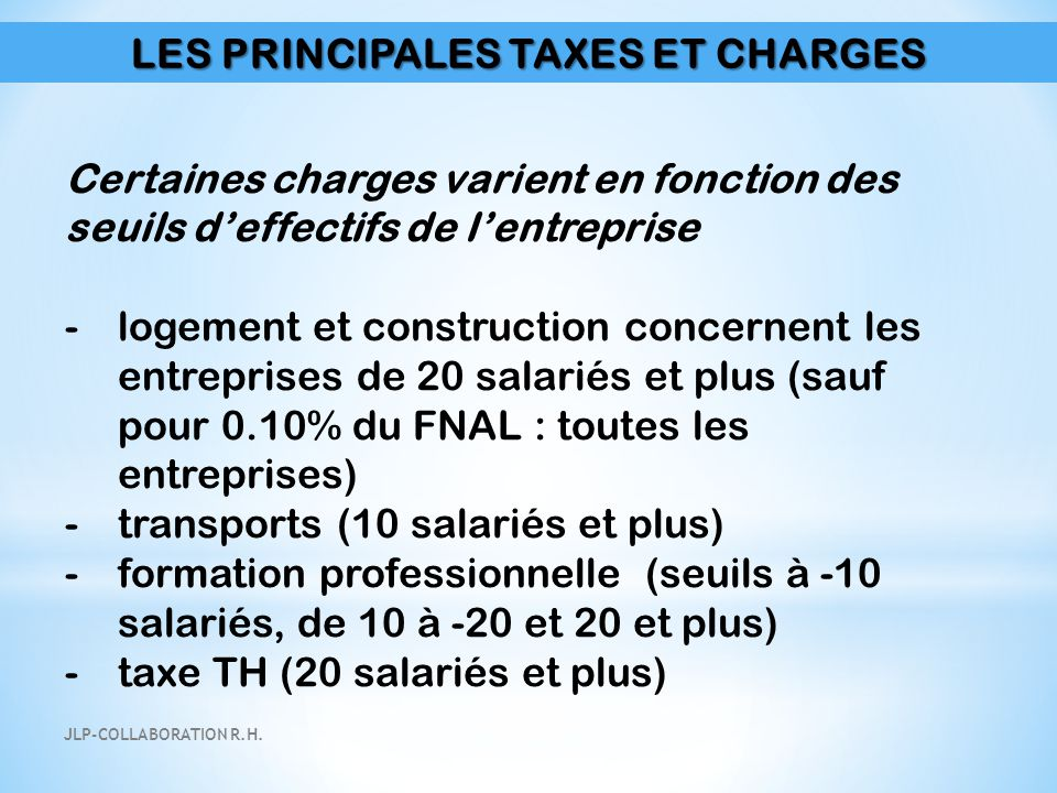 LES PRINCIPALES TAXES ET CHARGES Certaines charges varient en fonction des seuils d'effectifs de l'entreprise -logement et construction concernent les