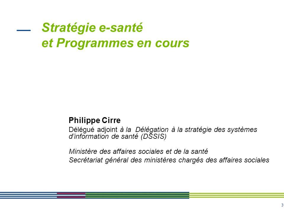 3 Stratégie e-santé et Programmes en cours Philippe Cirre Délégué adjoint à la Délégation à la stratégie des systèmes d'information de santé (DSSIS) M