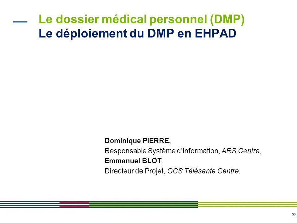 32 Le dossier médical personnel (DMP) Le déploiement du DMP en EHPAD Dominique PIERRE, Responsable Système d'Information, ARS Centre, Emmanuel BLOT, D
